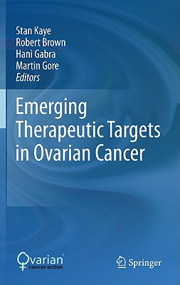 Emerging Therapeutic Targets in Ovarian Cancer By Kaye, Stan (EDT)/ Brown, Robert (EDT)/ Gabra, Hani (EDT)/ Gore, Martin (EDT)