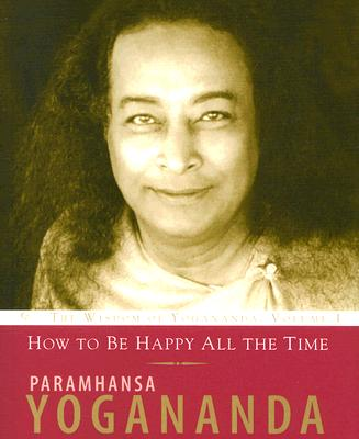 How to Be Happy All the Time By Yogananda, Paramahansa
